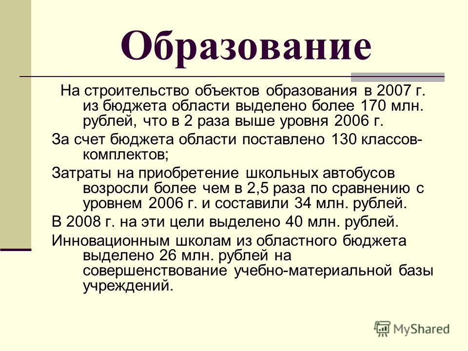 Образование На строительство объектов образования в 2007 г. из бюджета области выделено более 170 млн. рублей, что в 2 раза выше уровня 2006 г. За счет бюджета области поставлено 130 классов- комплектов; Затраты на приобретение школьных автобусов воз
