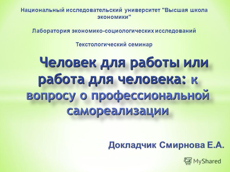 Работу выполнила: Студентка группы 631 Смирнова Е.А. Человек для работы или работа для человека: к вопросу о профессиональной самореализации Национальный исследовательский университет