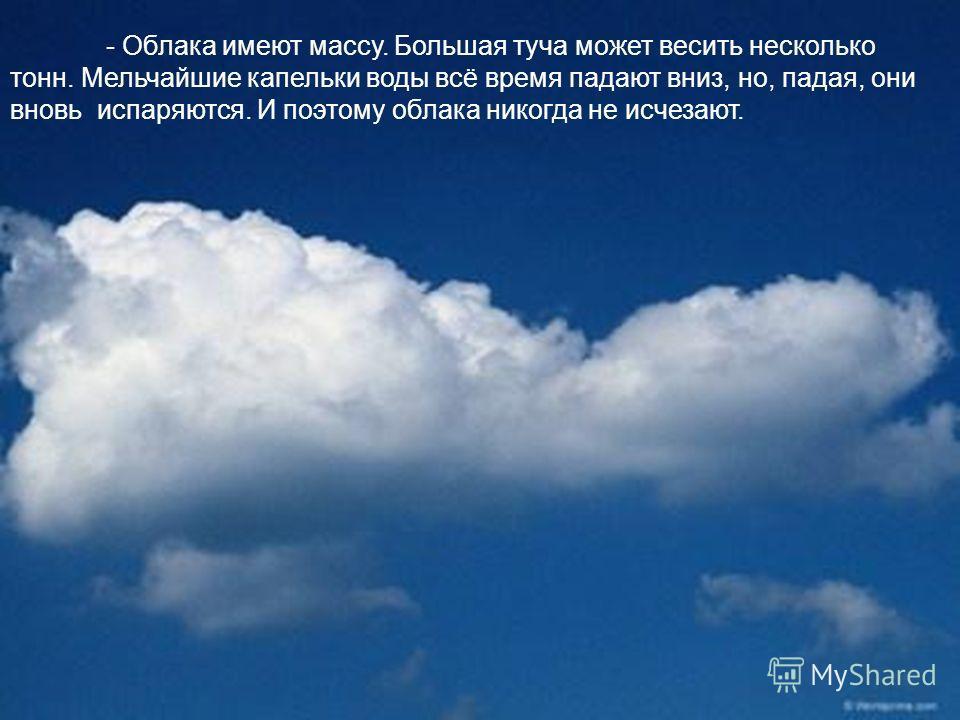 - Облака имеют массу. Большая туча может весить несколько тонн. Мельчайшие капельки воды всё время падают вниз, но, падая, они вновь испаряются. И поэтому облака никогда не исчезают.