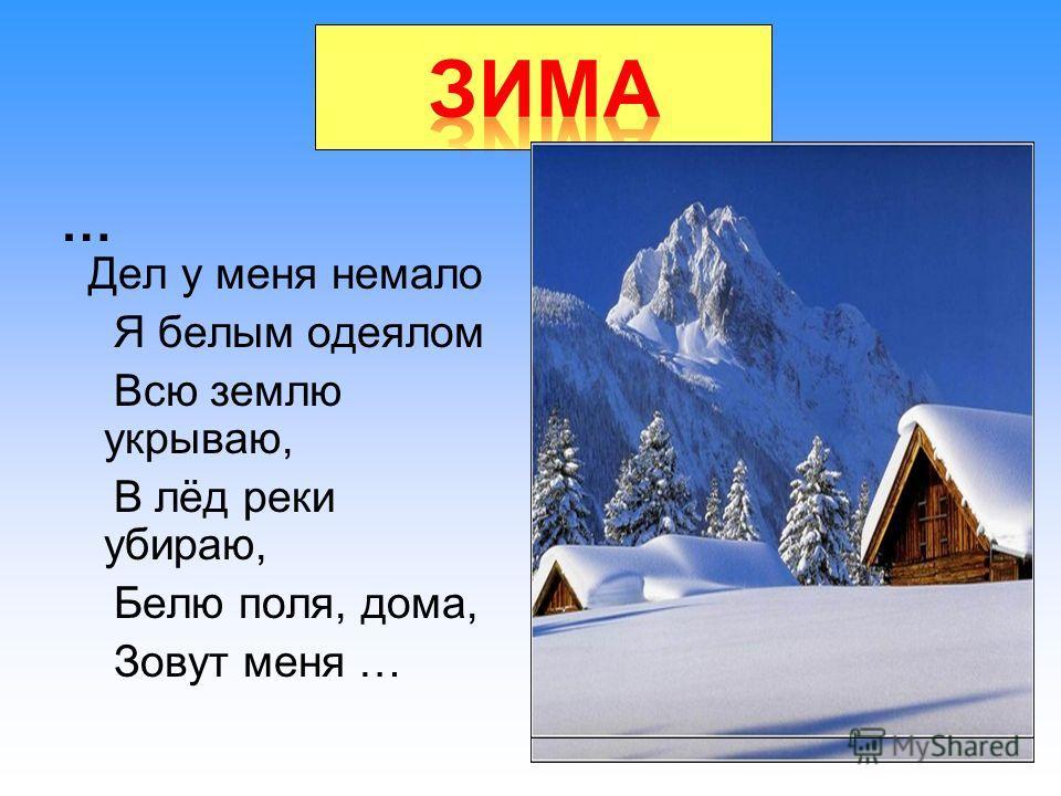 зима Дел у меня немало Я белым одеялом Всю землю укрываю, В лёд реки убираю, Белю поля, дома, Зовут меня … …