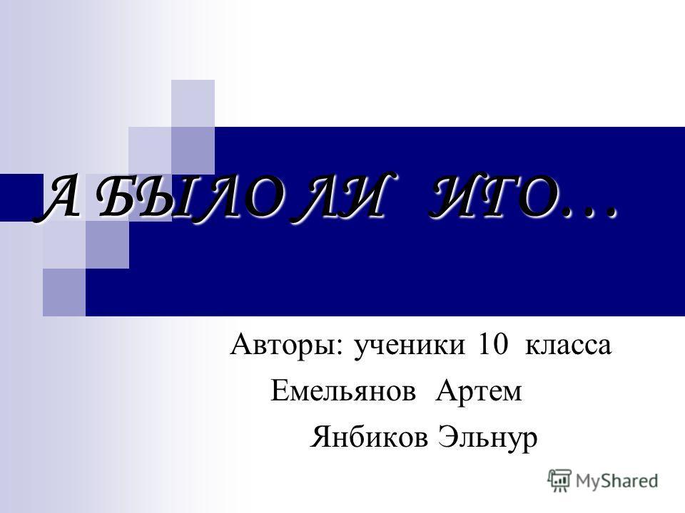 А БЫЛО ЛИ ИГО… Авторы: ученики 10 класса Емельянов Артем Янбиков Эльнур