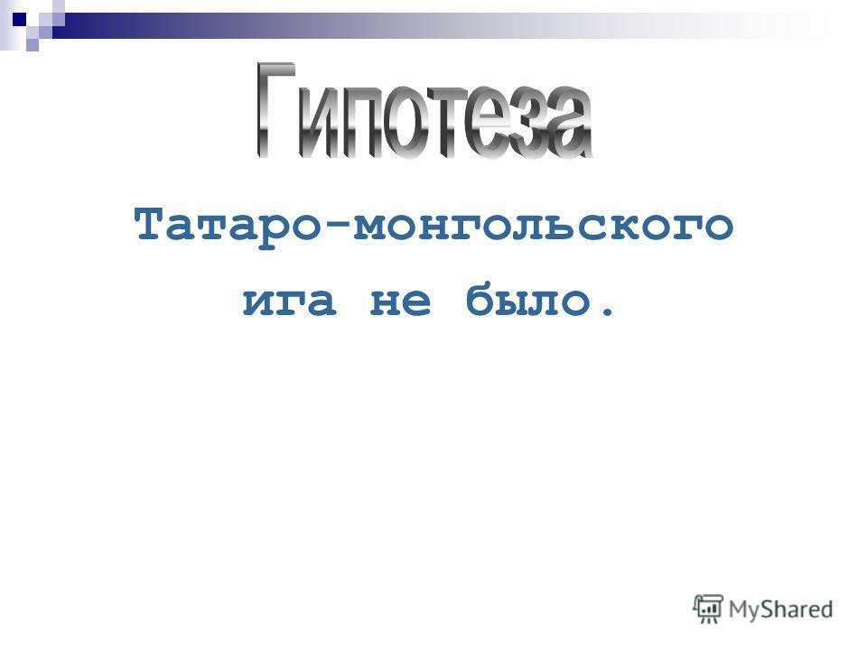 Татаро-монгольского ига не было.