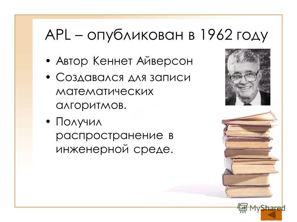 APL – опубликован в 1962 году Автор Кеннет Айверсон Создавался для записи математических алгоритмов. Получил распространение в инженерной среде.