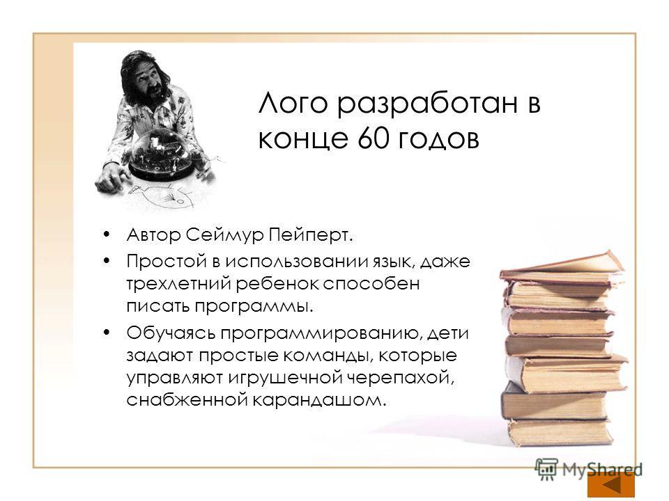 Лого разработан в конце 60 годов Автор Сеймур Пейперт. Простой в использовании язык, даже трехлетний ребенок способен писать программы. Обучаясь программированию, дети задают простые команды, которые управляют игрушечной черепахой, снабженной каранда