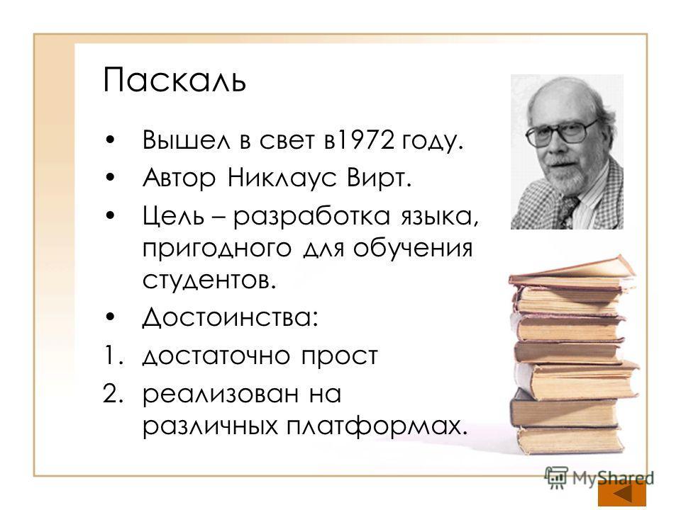 Паскаль Вышел в свет в1972 году. Автор Никлаус Вирт. Цель – разработка языка, пригодного для обучения студентов. Достоинства: 1.достаточно прост 2.реализован на различных платформах.