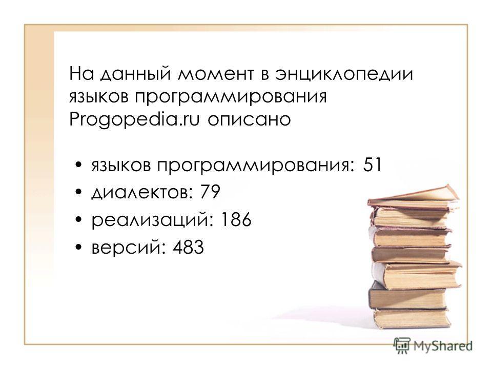 На данный момент в энциклопедии языков программирования Progopedia.ru описано языков программирования: 51 диалектов: 79 реализаций: 186 версий: 483