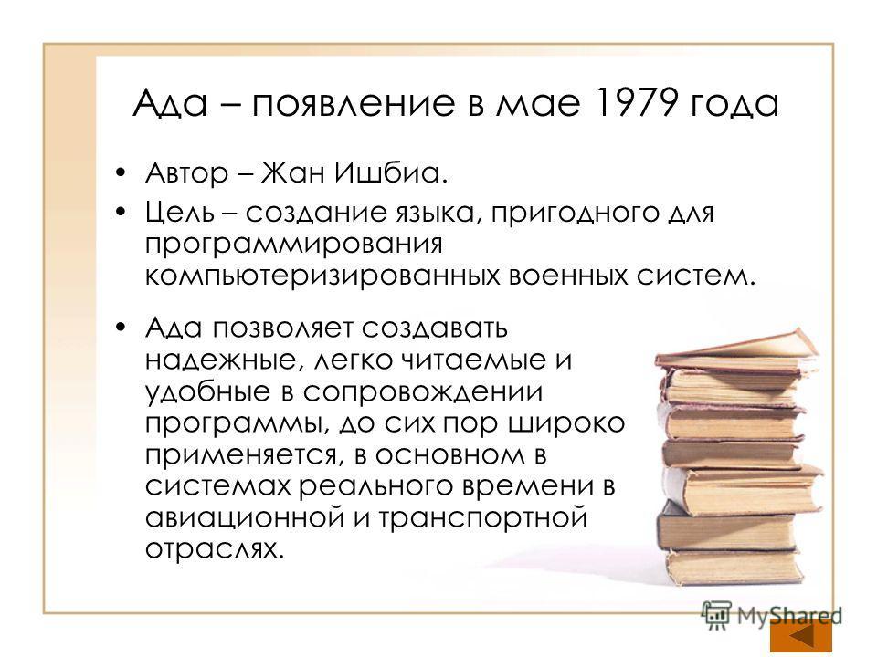 Ада – появление в мае 1979 года Автор – Жан Ишбиа. Цель – создание языка, пригодного для программирования компьютеризированных военных систем. Ада позволяет создавать надежные, легко читаемые и удобные в сопровождении программы, до сих пор широко при