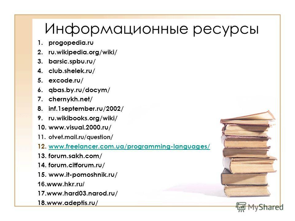 Информационные ресурсы 1.progopedia.ru 2.ru.wikipedia.org/wiki/ 3.barsic.spbu.ru/ 4.club.shelek.ru/ 5.excode.ru/ 6.qbas.by.ru/docym/ 7.chernykh.net/ 8.inf.1september.ru/2002/ 9.ru.wikibooks.org/wiki/ 10.www.visual.2000.ru/ 11.otvet.mail.ru/question /