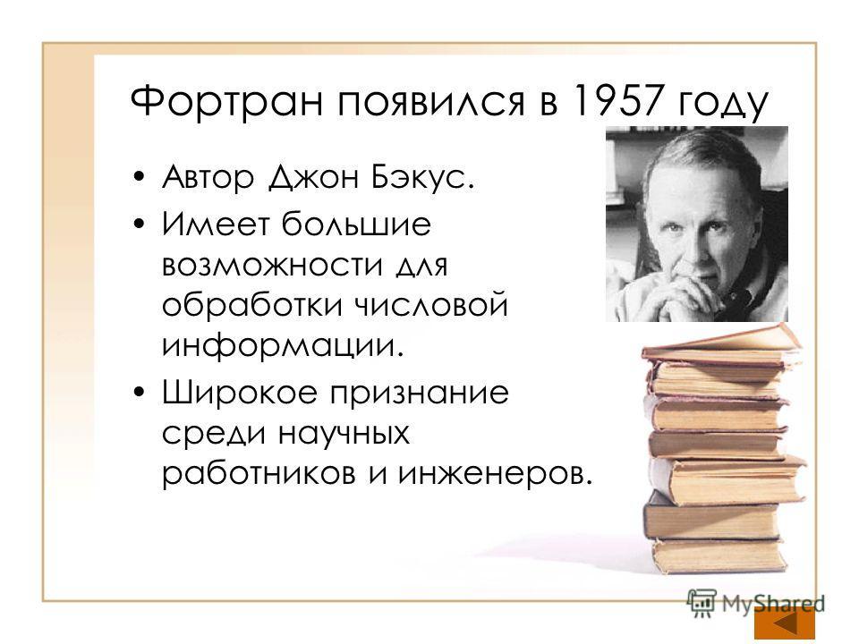 Фортран появился в 1957 году Автор Джон Бэкус. Имеет большие возможности для обработки числовой информации. Широкое признание среди научных работников и инженеров.