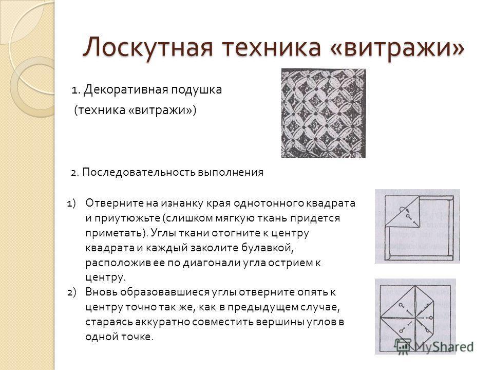 Лоскутная техника « витражи » 1. Декоративная подушка ( техника « витражи ») 2. Последовательность выполнения 1)Отверните на изнанку края однотонного квадрата и приутюжьте (слишком мягкую ткань придется приметать). Углы ткани отогните к центру квадра