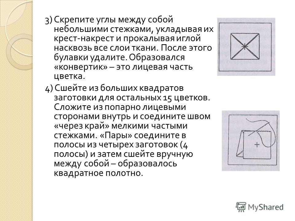3) Скрепите углы между собой небольшими стежками, укладывая их крест - накрест и прокалывая иглой насквозь все слои ткани. После этого булавки удалите. Образовался « конвертик » – это лицевая часть цветка. 4) Сшейте из больших квадратов заготовки для