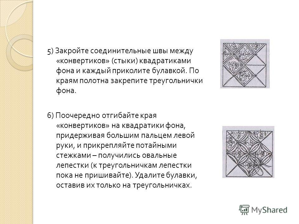 5) Закройте соединительные швы между « конвертиков » ( стыки ) квадратиками фона и каждый приколите булавкой. По краям полотна закрепите треугольнички фона. 6) Поочередно отгибайте края « конвертиков » на квадратики фона, придерживая большим пальцем
