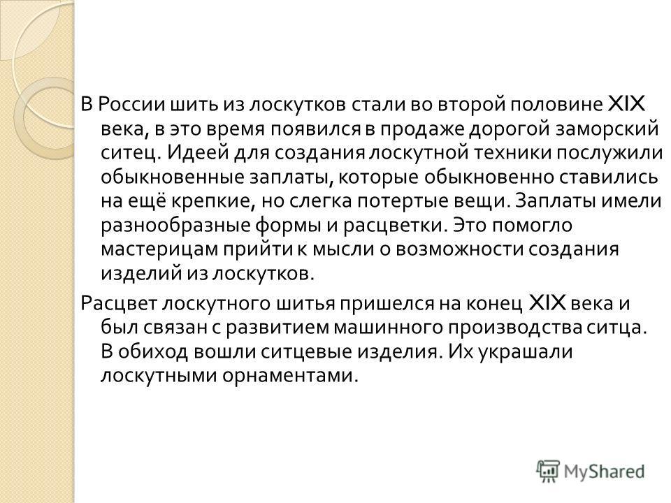 В России шить из лоскутков стали во второй половине XIX века, в это время появился в продаже дорогой заморский ситец. Идеей для создания лоскутной техники послужили обыкновенные заплаты, которые обыкновенно ставились на ещё крепкие, но слегка потерты