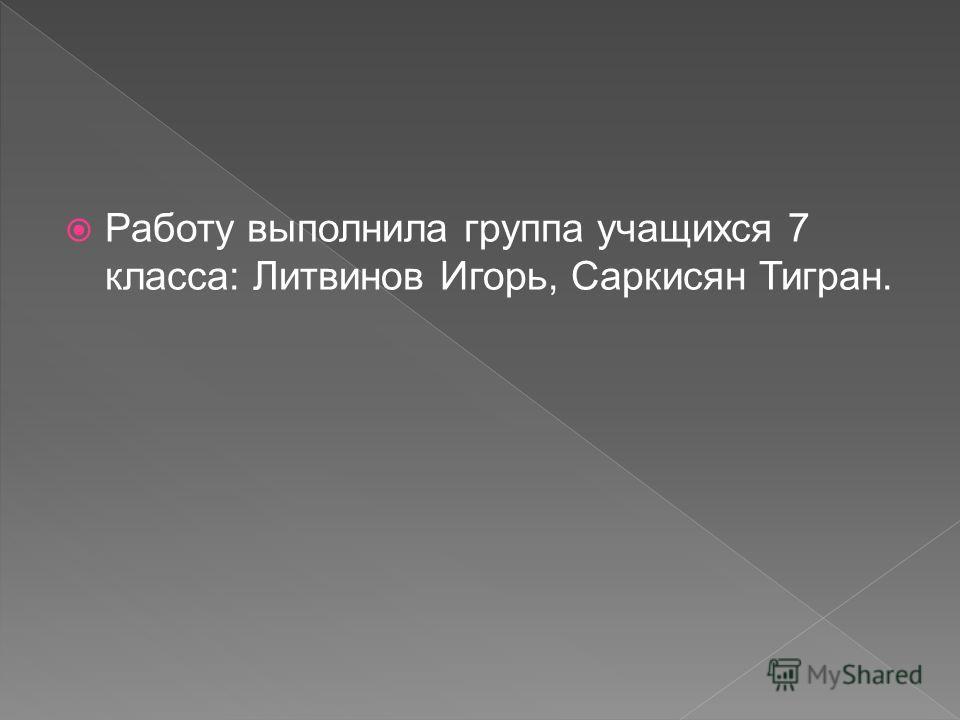Работу выполнила группа учащихся 7 класса: Литвинов Игорь, Саркисян Тигран.