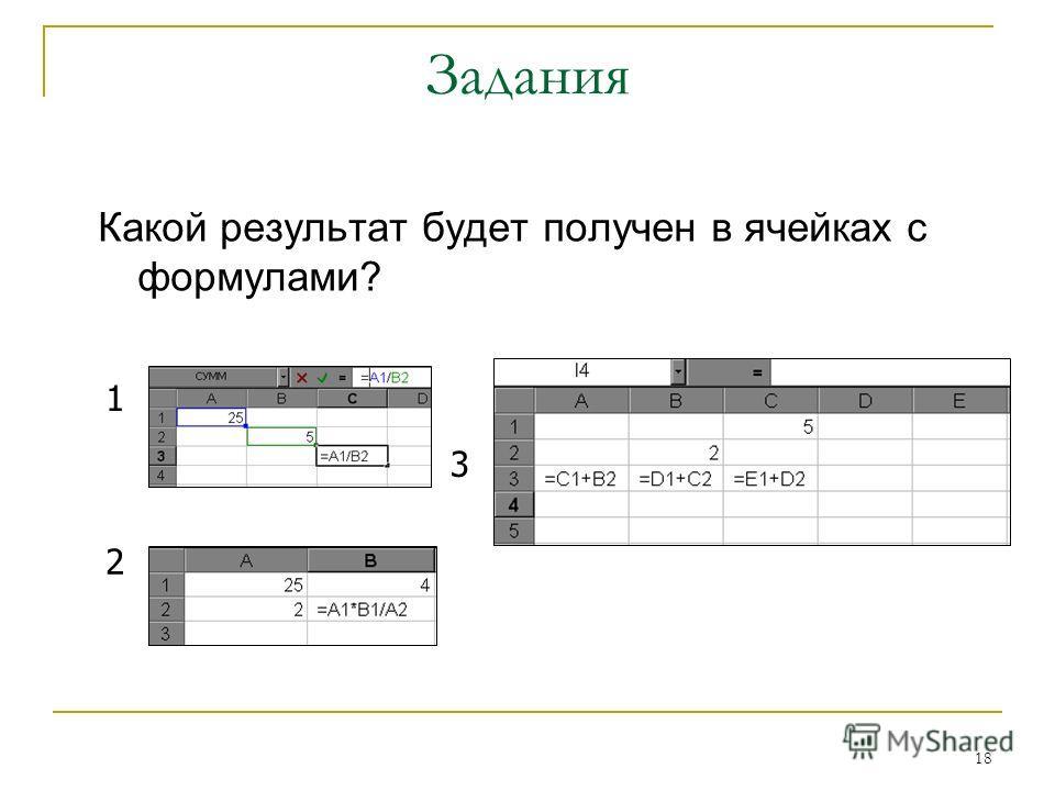 18 Задания Какой результат будет получен в ячейках с формулами? 1 2 3