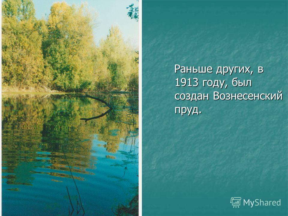 Раньше других, в 1913 году, был создан Вознесенский пруд. Раньше других, в 1913 году, был создан Вознесенский пруд.