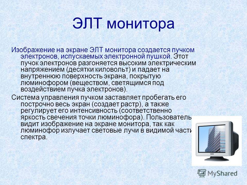 ЭЛТ монитора Изображение на экране ЭЛТ монитора создается пучком электронов, испускаемых электронной пушкой. Этот пучок электронов разгоняется высоким электрическим напряжением (десятки киловольт) и падает на внутреннюю поверхность экрана, покрытую л