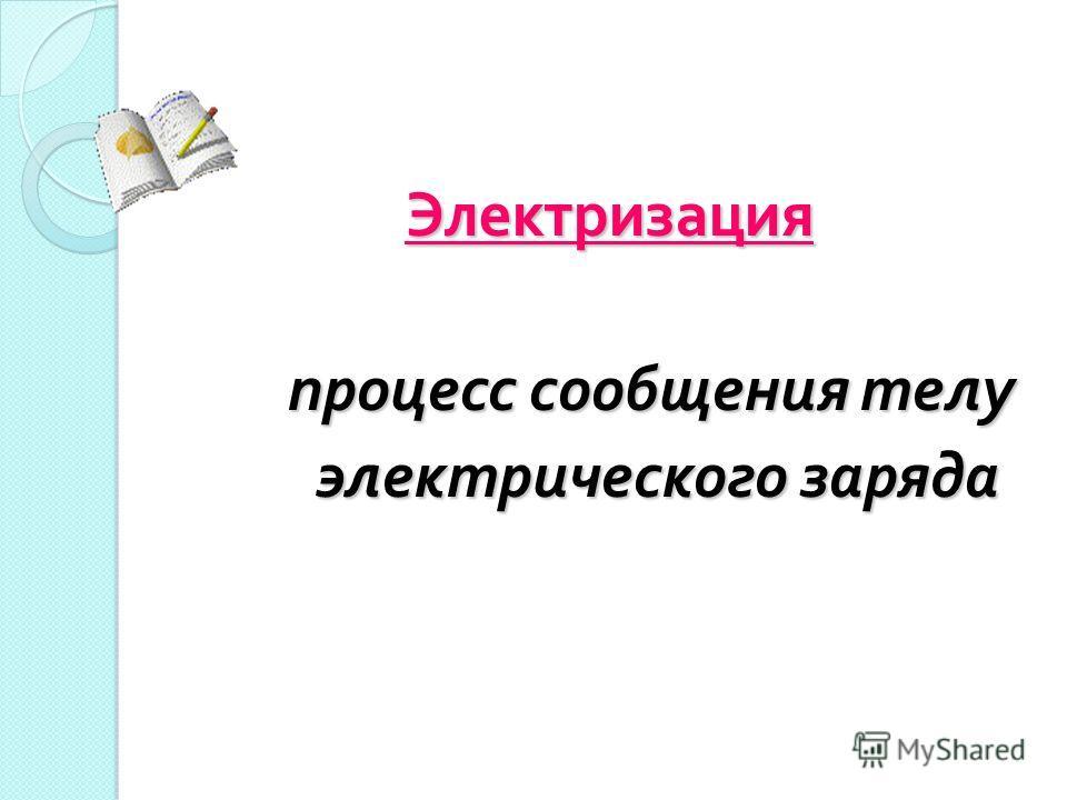 Электризация процесс сообщения телу процесс сообщения телу электрического заряда электрического заряда