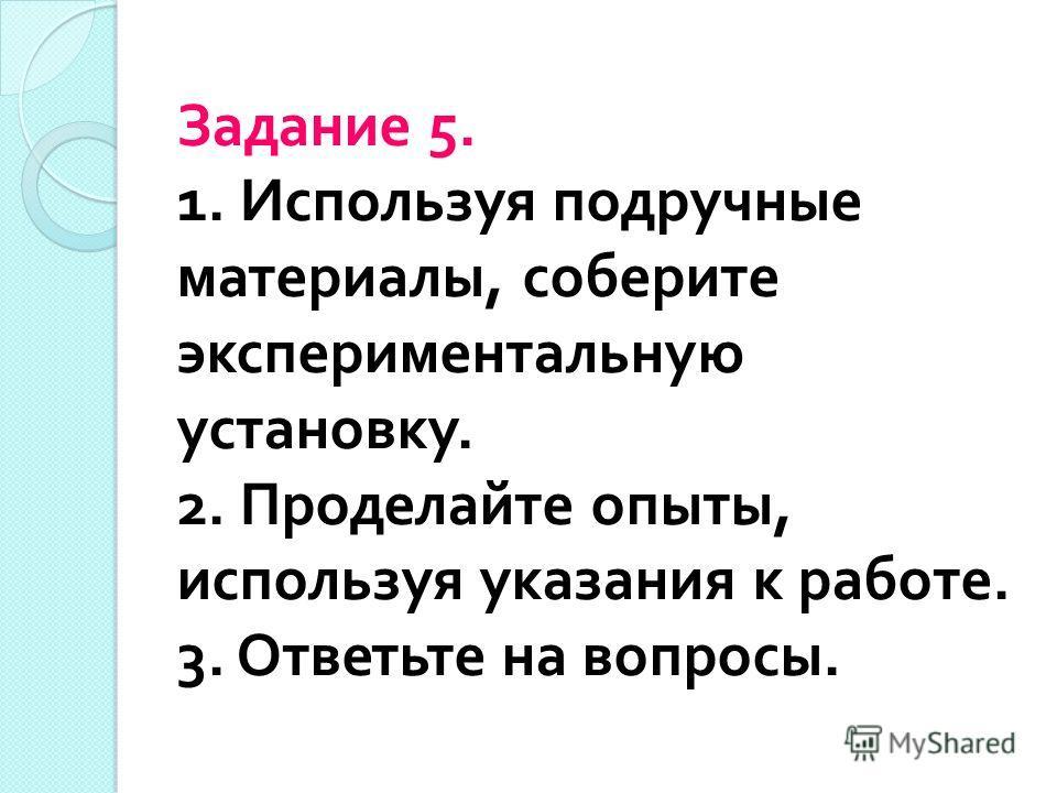 Задание 5. 1. Используя подручные материалы, соберите экспериментальную установку. 2. Проделайте опыты, используя указания к работе. 3. Ответьте на вопросы.