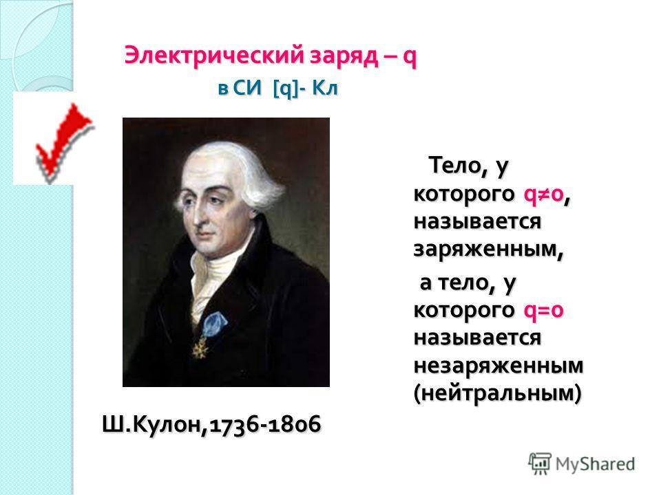Электрический заряд – q в СИ [q] - Кл Ш. Кулон,1736-1806 Ш. Кулон,1736-1806 Тело, у которого q0, называется заряженным, Тело, у которого q0, называется заряженным, а тело, у которого q=0 называется незаряженным ( нейтральным ) а тело, у которого q=0