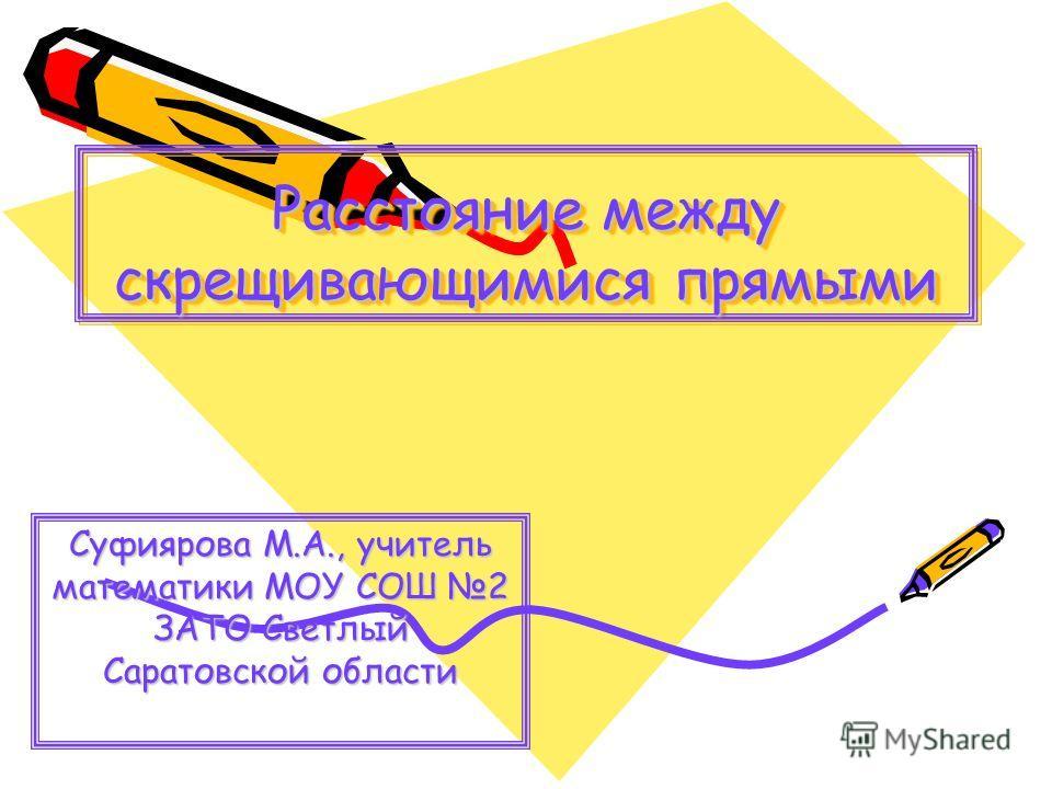 Расстояние между скрещивающимися прямыми Суфиярова М.А., учитель математики МОУ СОШ 2 ЗАТО Светлый Саратовской области