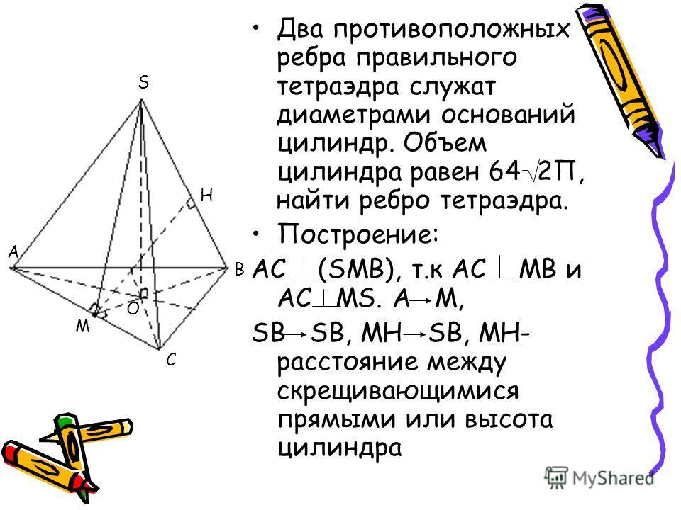 Два противоположных ребра правильного тетраэдра служат диаметрами оснований цилиндр. Объем цилиндра равен 64 2П, найти ребро тетраэдра. Построение: АС (SMB), т.к АС МВ и АС MS. А М, SB SB, МН SB, МН- расстояние между скрещивающимися прямыми или высот