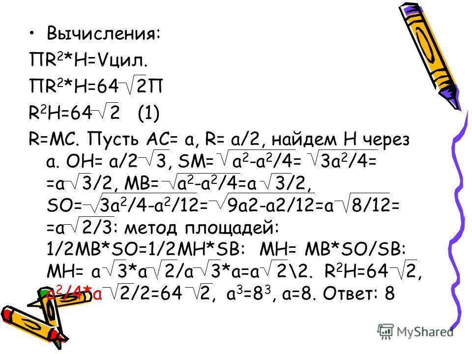 Вычисления: ПR 2 *H=Vцил. ПR 2 *Н=64 2П R 2 Н=64 2 (1) R=МС. Пусть АС= а, R= а/2, найдем Н через а. ОН= а/2 3, SM= а 2 -a 2 /4= 3a 2 /4= =a 3/2, MB= a 2 -a 2 /4=a 3/2, SO= 3a 2 /4-a 2 /12= 9a2-a2/12=a 8/12= =a 2/3: метод площадей: 1/2MB*SO=1/2MH*SB: