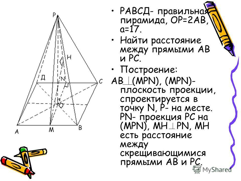 РАВСД- правильная пирамида, ОР=2АВ, а=17. Найти расстояние между прямыми АВ и РС. Построение: АВ (МРN), (MРN)- плоскость проекции, спроектируется в точку N, Р- на месте. РN- проекция РС на (МРN), МН РN, МН есть расстояние между скрещивающимися прямым
