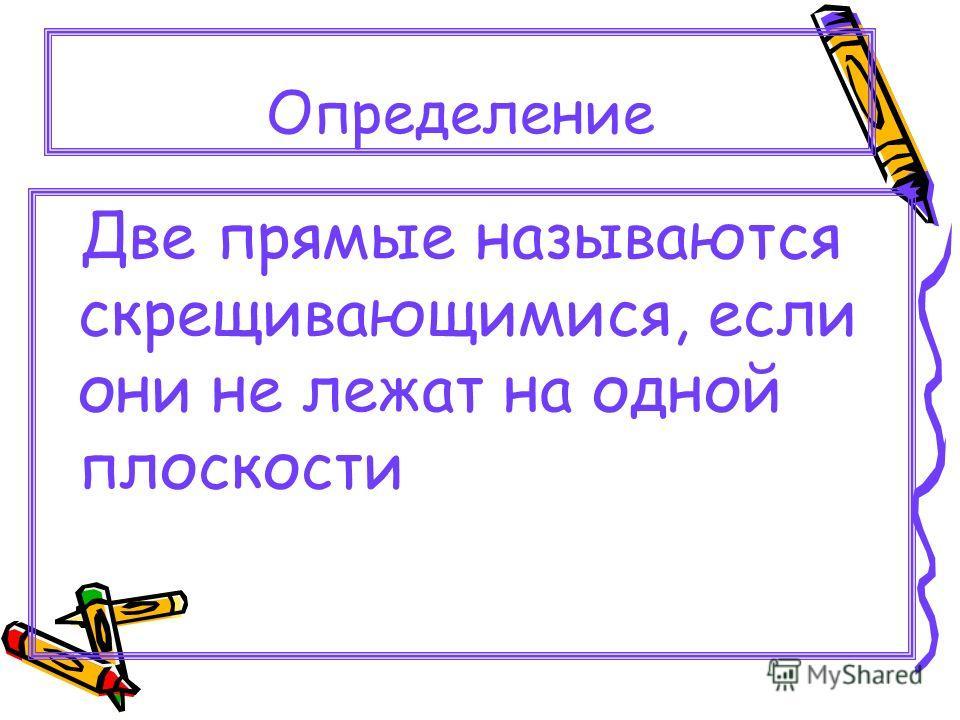 Определение Две прямые называются скрещивающимися, если они не лежат на одной плоскости
