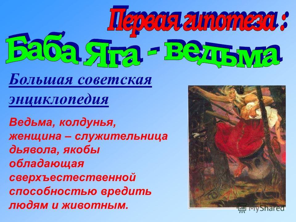Большая советская энциклопедия Ведьма, колдунья, женщина – служительница дьявола, якобы обладающая сверхъестественной способностью вредить людям и животным.