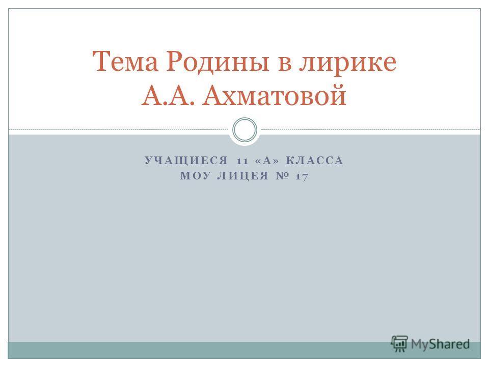УЧАЩИЕСЯ 11 «А» КЛАССА МОУ ЛИЦЕЯ 17 Тема Родины в лирике А.А. Ахматовой