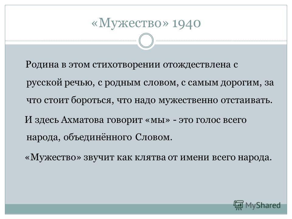 «Мужество» 1940 Родина в этом стихотворении отождествлена с русской речью, с родным словом, с самым дорогим, за что стоит бороться, что надо мужественно отстаивать. И здесь Ахматова говорит «мы» - это голос всего народа, объединённого Словом. «Мужест