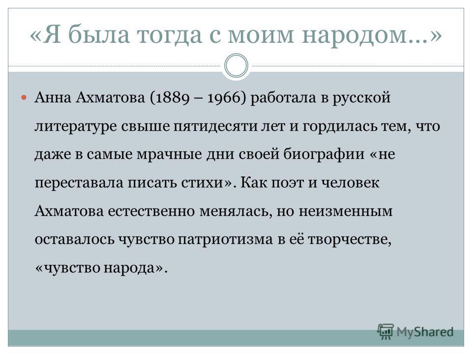 «Я была тогда с моим народом…» Анна Ахматова (1889 – 1966) работала в русской литературе свыше пятидесяти лет и гордилась тем, что даже в самые мрачные дни своей биографии «не переставала писать стихи». Как поэт и человек Ахматова естественно менялас