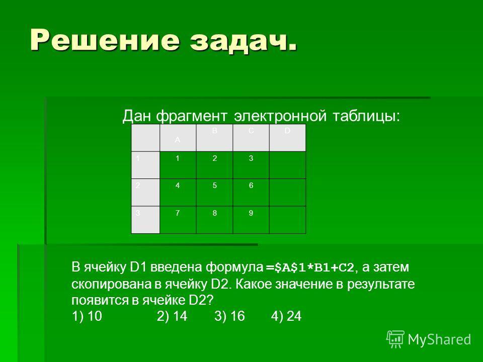 Решение задач. Дан фрагмент электронной таблицы: А ВСD 1123 2456 3789 В ячейку D1 введена формула =$А$1*В1+С2, а затем скопирована в ячейку D2. Какое значение в результате появится в ячейке D2? 1) 102) 143) 164) 24