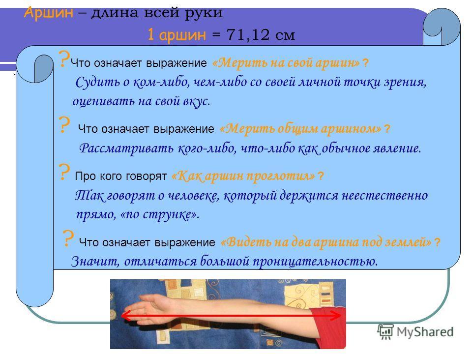 Аршин – длина всей руки 1 аршин = 71,12 см. ? Что означает выражение «Мерить на свой аршин» ? Судить о ком-либо, чем-либо со своей личной точки зрения, оценивать на свой вкус. ? Что означает выражение «Мерить общим аршином» ? Рассматривать кого-либо,