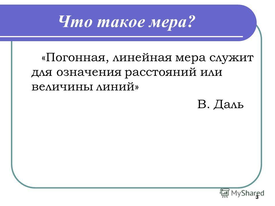 3 Что такое мера? «Погонная, линейная мера служит для означения расстояний или величины линий» В. Даль