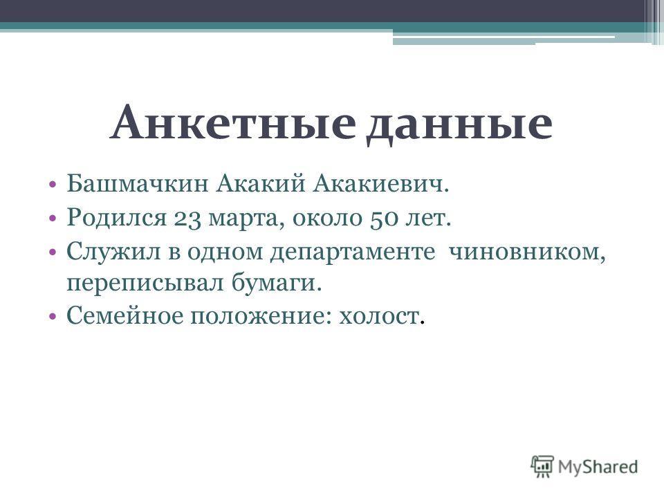 Анкетные данные Башмачкин Акакий Акакиевич. Родился 23 марта, около 50 лет. Служил в одном департаменте чиновником, переписывал бумаги. Семейное положение: холост.