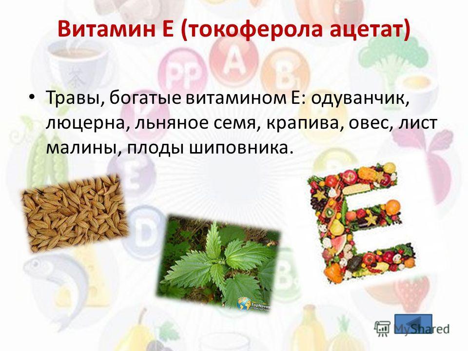 Витамин E (токоферола ацетат) Травы, богатые витамином Е: одуванчик, люцерна, льняное семя, крапива, овес, лист малины, плоды шиповника.