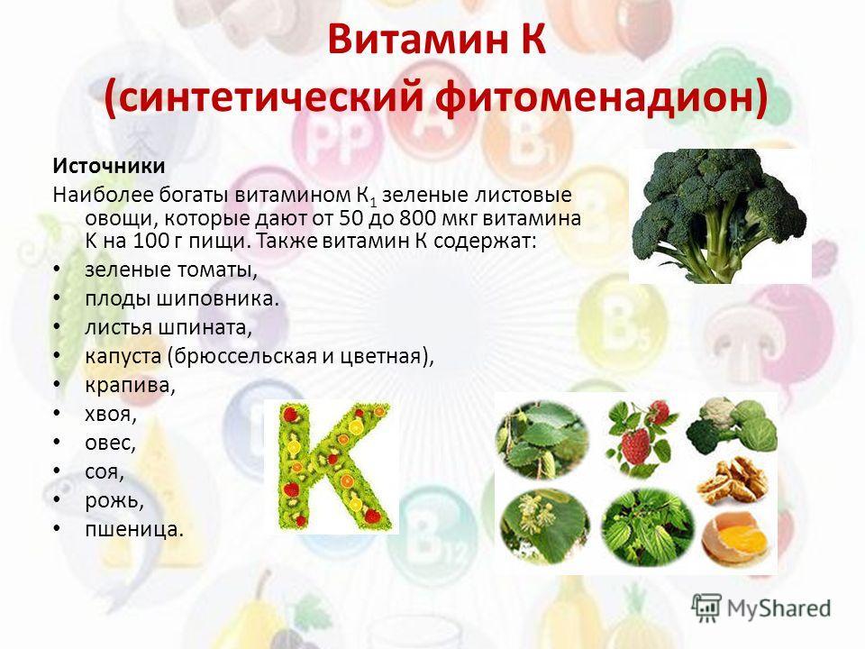 Витамин К (синтетический фитоменадион) Источники Наиболее богаты витамином К 1 зеленые листовые овощи, которые дают от 50 до 800 мкг витамина K на 100 г пищи. Также витамин К содержат: зеленые томаты, плоды шиповника. листья шпината, капуста (брюссел