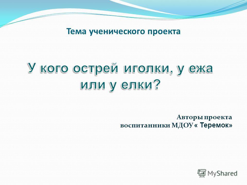 Тема ученического проекта Авторы проекта воспитанники МДОУ « Теремок»