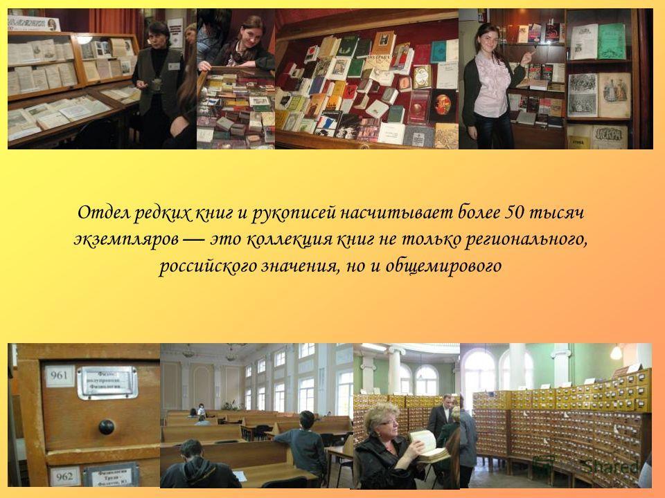 Отдел редких книг и рукописей насчитывает более 50 тысяч экземпляров это коллекция книг не только регионального, российского значения, но и общемирового