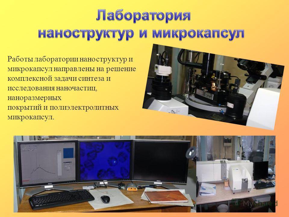 Работы лаборатории наноструктур и микрокапсул направлены на решение комплексной задачи синтеза и исследования наночастиц, наноразмерных покрытий и полиэлектролитных микрокапсул.