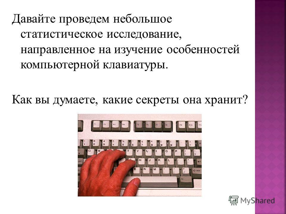 Давайте проведем небольшое статистическое исследование, направленное на изучение особенностей компьютерной клавиатуры. Как вы думаете, какие секреты она хранит?