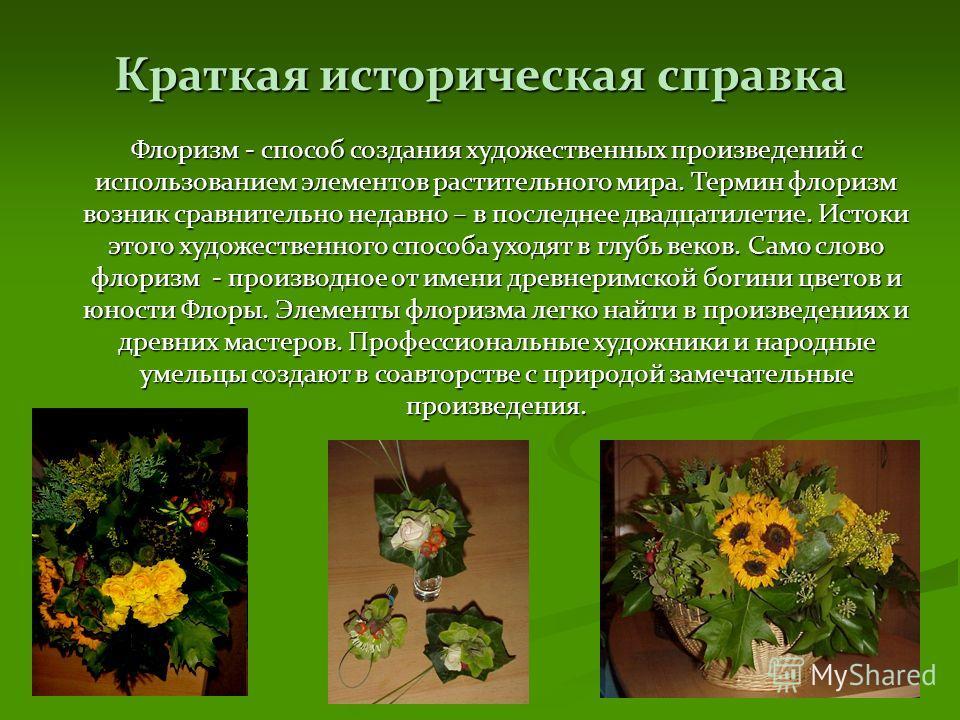 Краткая историческая справка Флоризм - способ создания художественных произведений с использованием элементов растительного мира. Термин флоризм возник сравнительно недавно – в последнее двадцатилетие. Истоки этого художественного способа уходят в гл