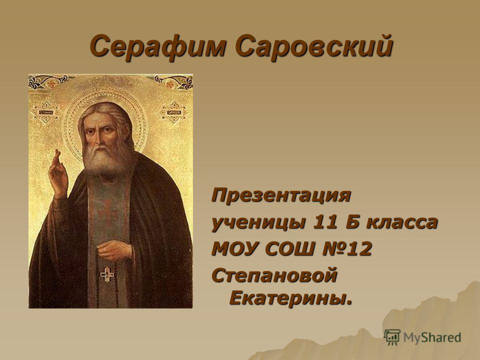 Серафим Саровский Презентация ученицы 11 Б класса МОУ СОШ 12 Степановой Екатерины.