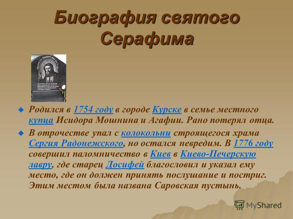 Биография святого Серафима Родился в 1754 году в городе Курске в семье местного купца Исидора Мошнина и Агафии. Рано потерял отца.1754 годуКурске купца В отрочестве упал с колокольни строящегося храма Сергия Радонежского, но остался невредим. В 1776