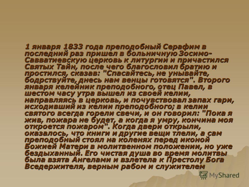 1 января 1833 года преподобный Серафим в последний раз пришел в больничную Зосимо- Савватиевскую церковь к литургии и причастился Святых Тайн, после чего благословил братию и простился, сказав: