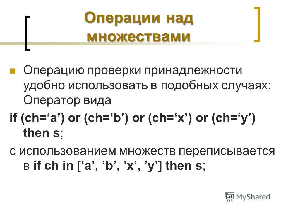 Операции над множествами Операцию проверки принадлежности удобно использовать в подобных случаях: Оператор вида if (ch=a) or (ch=b) or (ch=x) or (ch=y) then s; с использованием множеств переписывается в if ch in [a, b, x, y] then s;