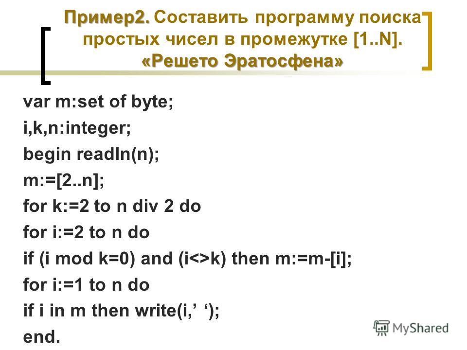 Пример2. «Решето Эратосфена» Пример2. Составить программу поиска простых чисел в промежутке [1..N]. «Решето Эратосфена» var m:set of byte; i,k,n:integer; begin readln(n); m:=[2..n]; for k:=2 to n div 2 do for i:=2 to n do if (i mod k=0) and (ik) then