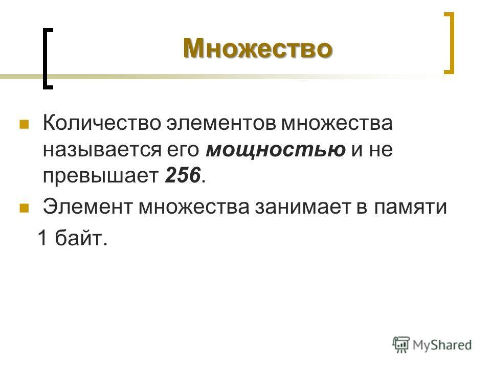 Множество Количество элементов множества называется его мощностью и не превышает 256. Элемент множества занимает в памяти 1 байт.